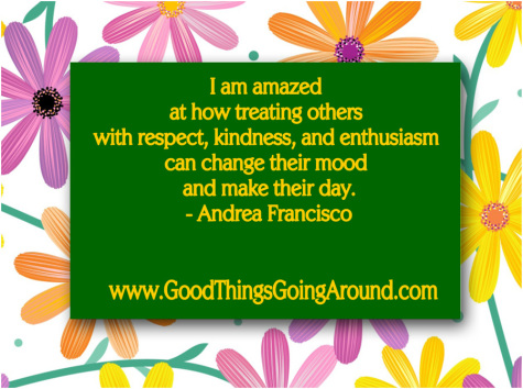 I am amazed  at how treating others  with respect, kindness, and enthusiasm  can change their mood  and make their day. - Andrea Francisco