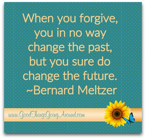 Quote on forgiveness: When you forgive, you in no way change the past, but you sure do change the future.