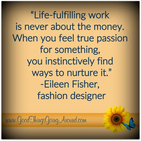 Quote about life: Life-fulling work is never about money. When you feel true passion for something, you instinctively find ways to nurture it.