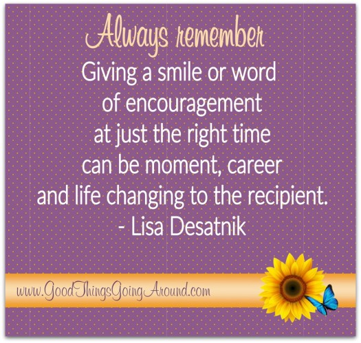 A quote by Lisa Desatnik: Always remember...giving a smile or word of encouragement at just the right time can be moment, career, and life changing to the recipient.