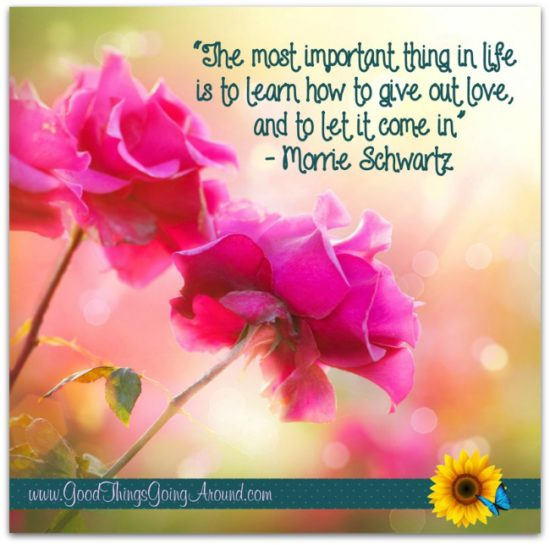The most important thing is learn how to give of love, and how to let it come in.