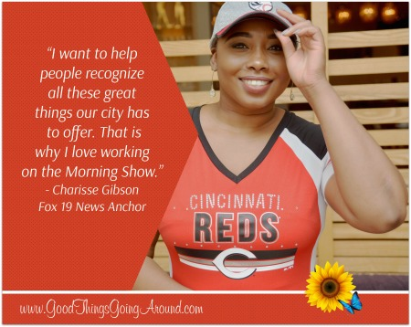 Fox 19 Morning News Anchor Charisse Gibson talks about her love for Cincinnati, her volunteer work, and her inspiration.